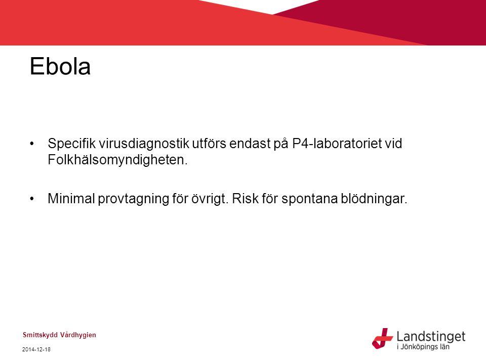 Ebola Specifik virusdiagnostik utförs endast på P4-laboratoriet vid Folkhälsomyndigheten. Minimal provtagning för övrigt. Risk för spontana blödningar