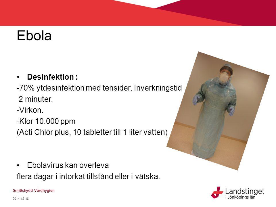 Ebola Desinfektion : -70% ytdesinfektion med tensider. Inverkningstid 2 minuter. -Virkon. -Klor 10.000 ppm (Acti Chlor plus, 10 tabletter till 1 liter