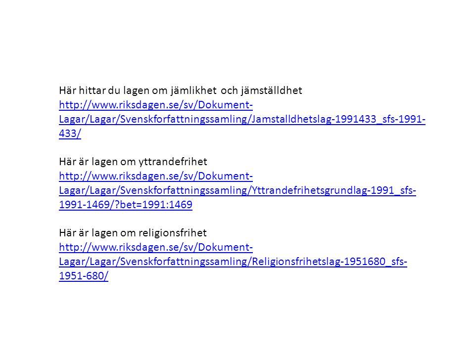 Här hittar du lagen om jämlikhet och jämställdhet http://www.riksdagen.se/sv/Dokument- Lagar/Lagar/Svenskforfattningssamling/Jamstalldhetslag-1991433_sfs-1991- 433/ Här är lagen om yttrandefrihet http://www.riksdagen.se/sv/Dokument- Lagar/Lagar/Svenskforfattningssamling/Yttrandefrihetsgrundlag-1991_sfs- 1991-1469/?bet=1991:1469 Här är lagen om religionsfrihet http://www.riksdagen.se/sv/Dokument- Lagar/Lagar/Svenskforfattningssamling/Religionsfrihetslag-1951680_sfs- 1951-680/