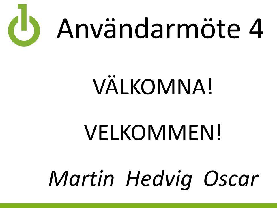 Användarmöte 4 VÄLKOMNA! VELKOMMEN! Martin Hedvig Oscar