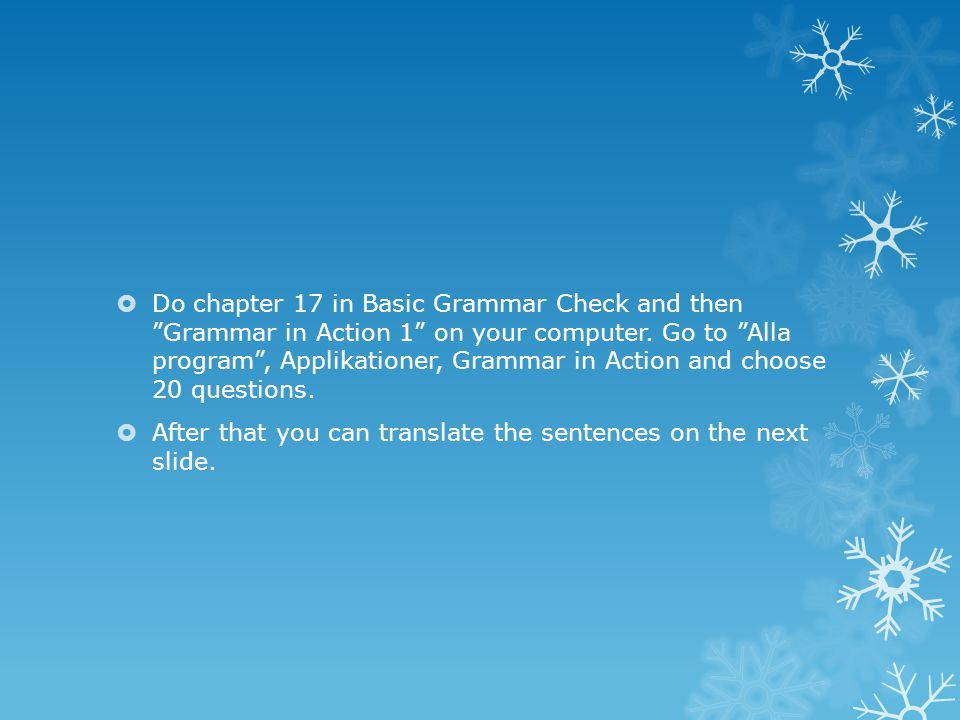 " Do chapter 17 in Basic Grammar Check and then ""Grammar in Action 1"" on your computer. Go to ""Alla program"", Applikationer, Grammar in Action and cho"