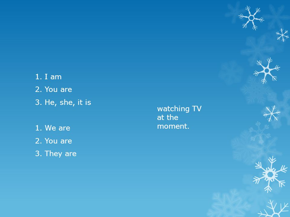 1. I am 2. You are 3. He, she, it is 1. We are 2. You are 3. They are watching TV at the moment.
