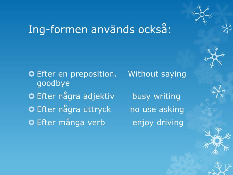 Ing-formen används också:  Efter en preposition. Without saying goodbye  Efter några adjektiv busy writing  Efter några uttryck no use asking  Eft