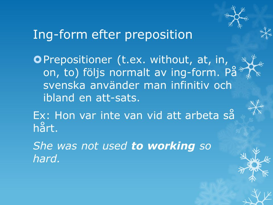 Ing-form efter preposition  Prepositioner (t.ex. without, at, in, on, to) följs normalt av ing-form. På svenska använder man infinitiv och ibland en