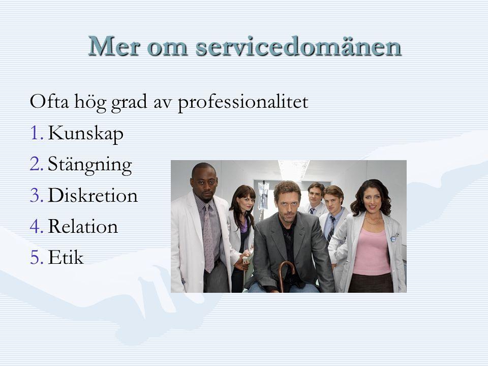 Mer om servicedomänen Ofta hög grad av professionalitet 1.Kunskap 2.Stängning 3.Diskretion 4.Relation 5.Etik