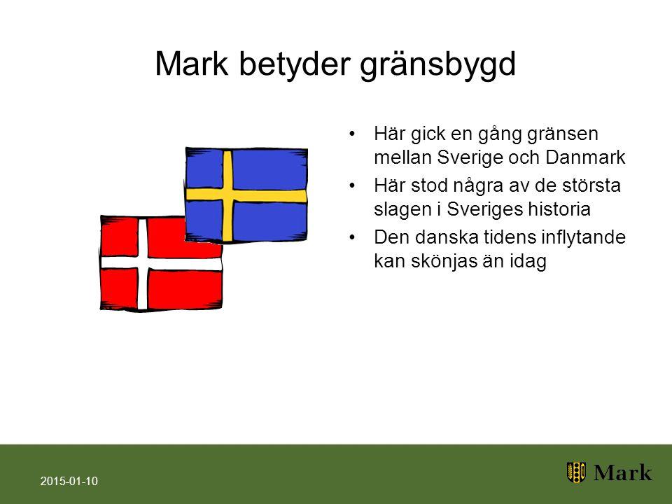 Mark betyder gränsbygd Här gick en gång gränsen mellan Sverige och Danmark Här stod några av de största slagen i Sveriges historia Den danska tidens inflytande kan skönjas än idag 2015-01-10
