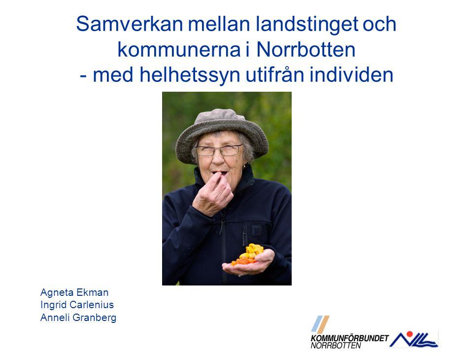 Samverkan mellan landstinget och kommunerna i Norrbotten - med helhetssyn utifrån individen Agneta Ekman Ingrid Carlenius Anneli Granberg
