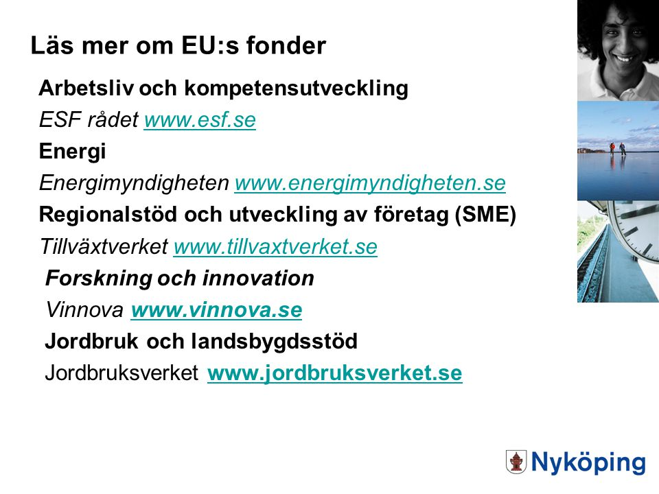 Arbetsliv och kompetensutveckling ESF rådet www.esf.sewww.esf.se Energi Energimyndigheten www.energimyndigheten.sewww.energimyndigheten.se Regionalstöd och utveckling av företag (SME) Tillväxtverket www.tillvaxtverket.sewww.tillvaxtverket.se Forskning och innovation Vinnova www.vinnova.sewww.vinnova.se Jordbruk och landsbygdsstöd Jordbruksverket www.jordbruksverket.sewww.jordbruksverket.se Läs mer om EU:s fonder