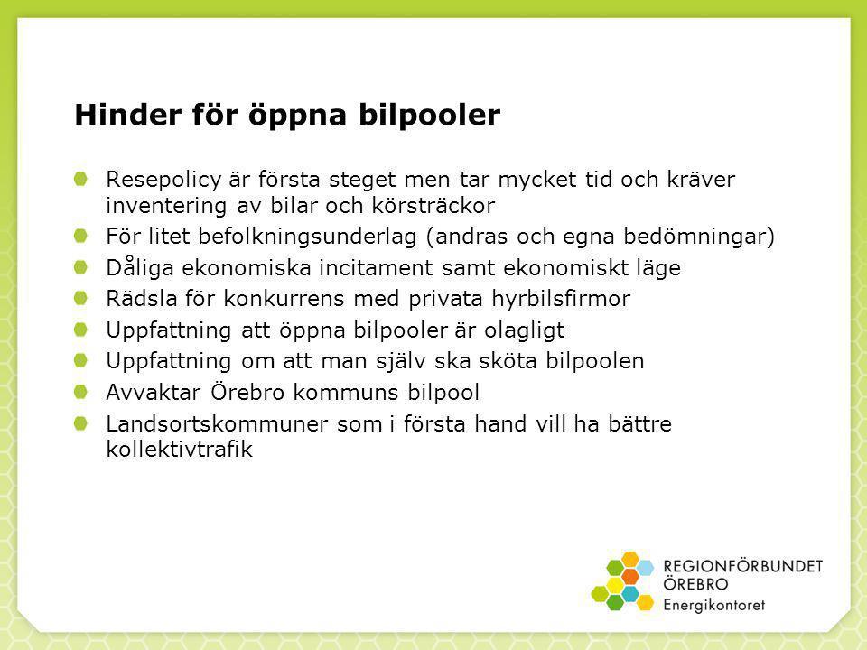 Hinder för öppna bilpooler Resepolicy är första steget men tar mycket tid och kräver inventering av bilar och körsträckor För litet befolkningsunderlag (andras och egna bedömningar) Dåliga ekonomiska incitament samt ekonomiskt läge Rädsla för konkurrens med privata hyrbilsfirmor Uppfattning att öppna bilpooler är olagligt Uppfattning om att man själv ska sköta bilpoolen Avvaktar Örebro kommuns bilpool Landsortskommuner som i första hand vill ha bättre kollektivtrafik