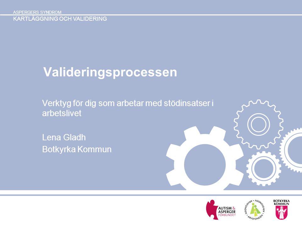 ASPERGERS SYNDROM KARTLÄGGNING OCH VALIDERING Valideringsprocessen Verktyg för dig som arbetar med stödinsatser i arbetslivet Lena Gladh Botkyrka Komm