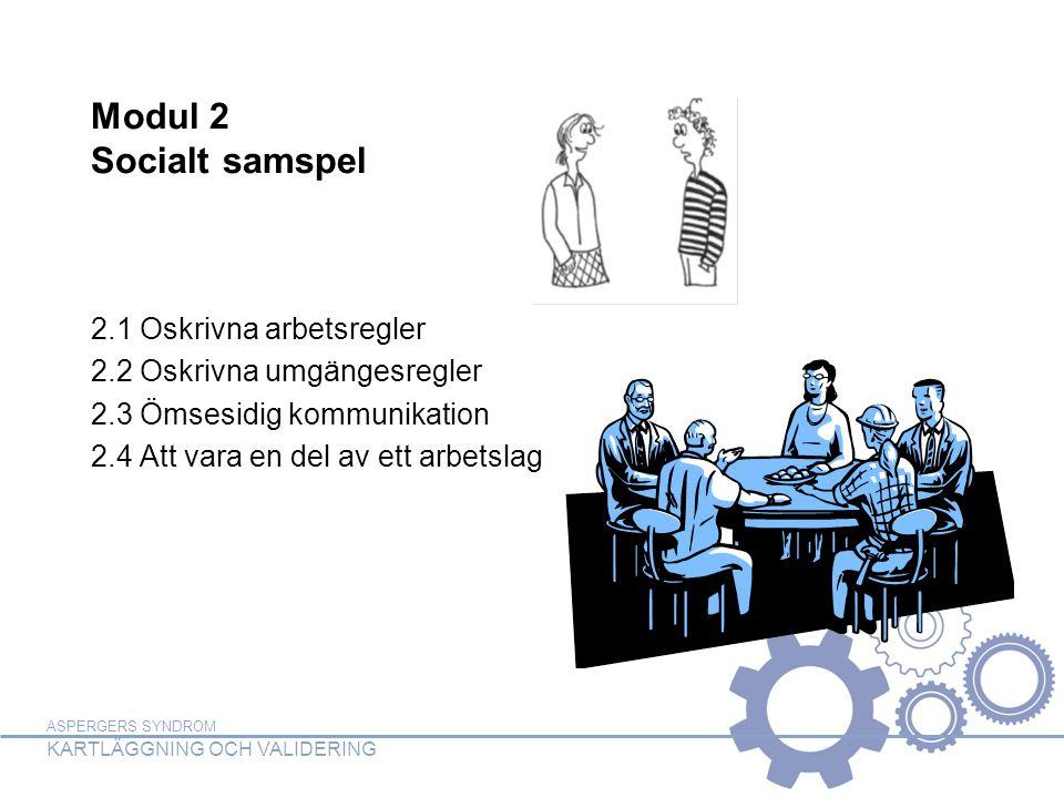 ASPERGERS SYNDROM KARTLÄGGNING OCH VALIDERING Modul 2 Socialt samspel 2.1 Oskrivna arbetsregler 2.2 Oskrivna umgängesregler 2.3 Ömsesidig kommunikatio