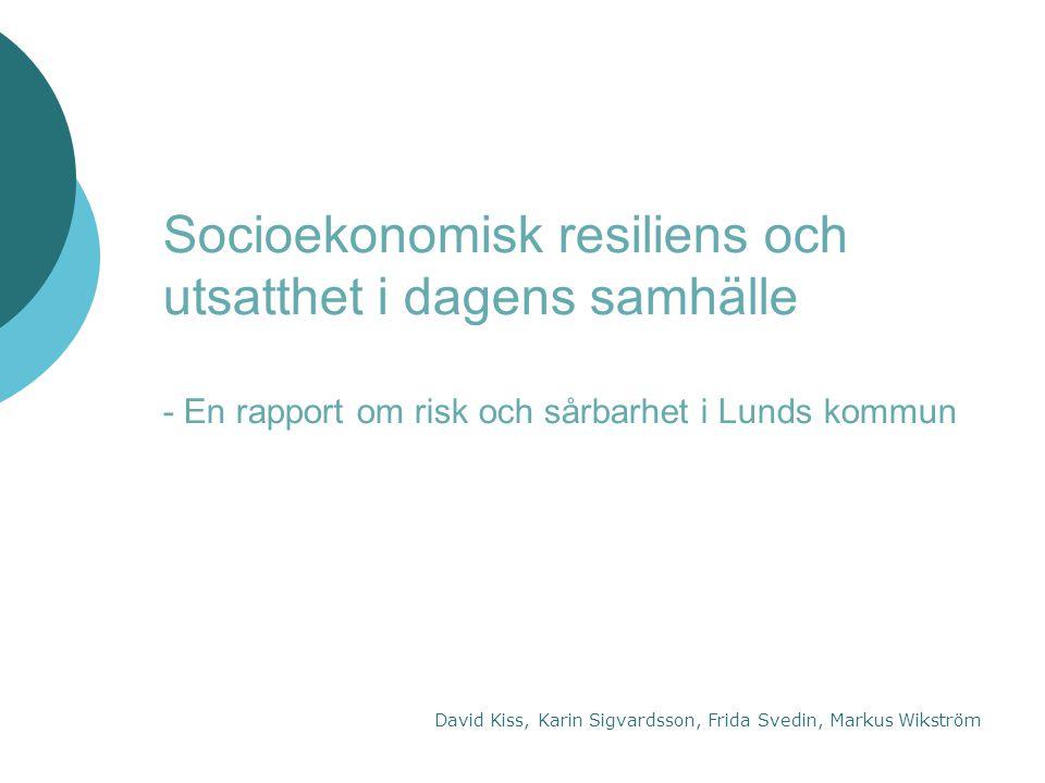 Socioekonomisk resiliens och utsatthet i dagens samhälle - En rapport om risk och sårbarhet i Lunds kommun David Kiss, Karin Sigvardsson, Frida Svedin, Markus Wikström