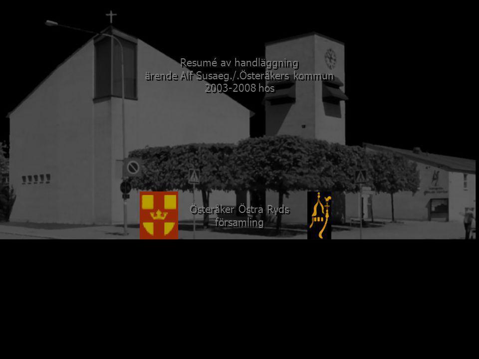 200320042005200620072008 Österåker Östra Ryds församling Kyrkans första ombudstillträde Kyrkans första ombudsfrånträde Kyrkans andra ombudsfrånträde Kyrkans andra ombudstillträde Kyrkans skriftliga ombudsfullmakt Kyrkans skrivelse 2004-10-07 Resumé av handläggning ärende Alf Susaeg./.Österåkers kommun 2003-2008 hos Resumé av handläggning ärende Alf Susaeg./.Österåkers kommun 2003-2008 hos