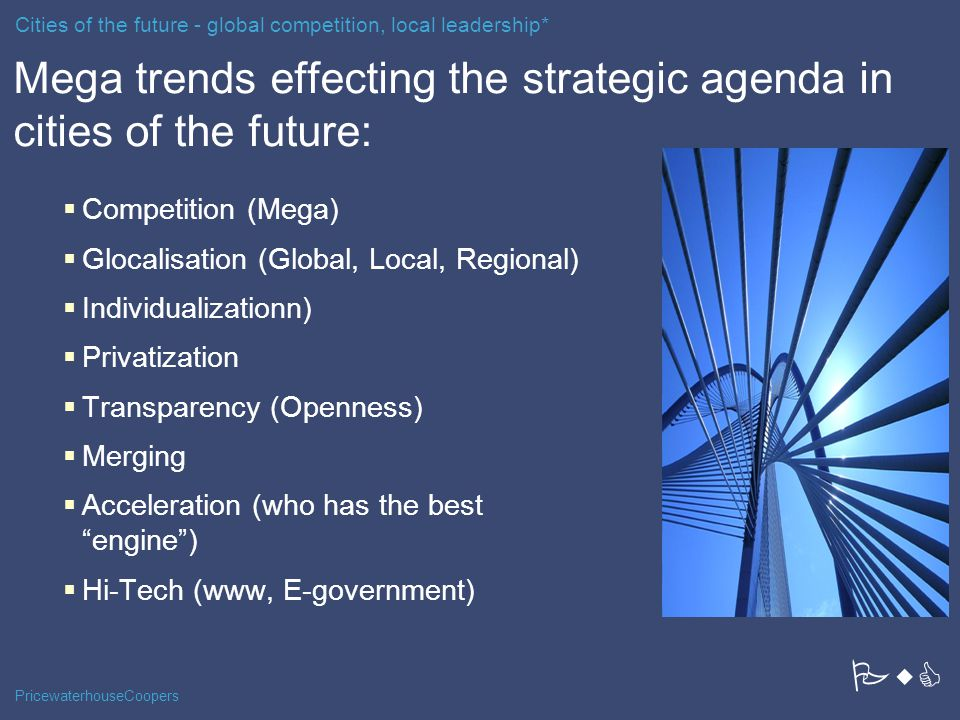 PricewaterhouseCoopers Mega trends effecting the strategic agenda in cities of the future:  Competition (Mega)  Glocalisation (Global, Local, Regional)  Individualizationn)  Privatization  Transparency (Openness)  Merging  Acceleration (who has the best engine )  Hi-Tech (www, E-government) Cities of the future - global competition, local leadership* PwC