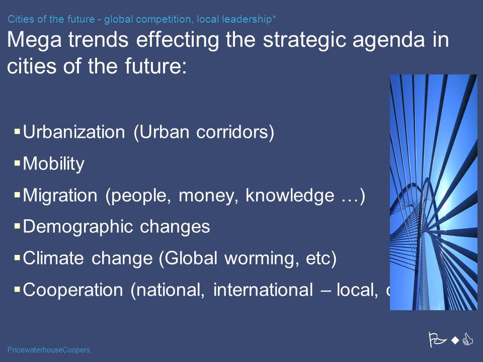 PricewaterhouseCoopers Mega trends effecting the strategic agenda in cities of the future:  Urbanization (Urban corridors)  Mobility  Migration (pe