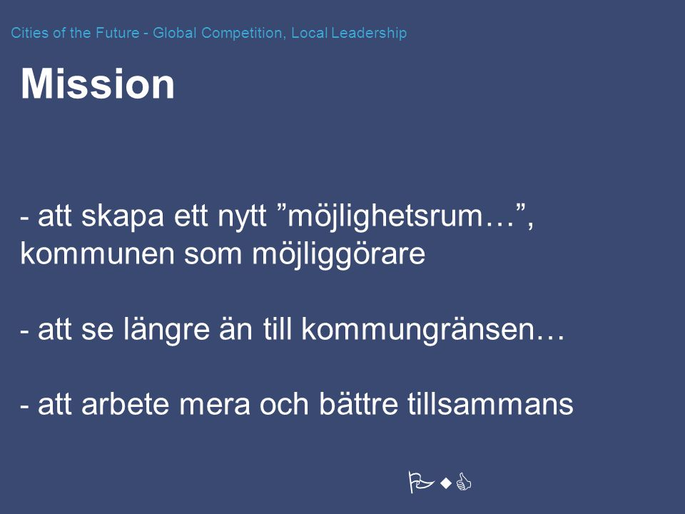 Mission - att skapa ett nytt möjlighetsrum… , kommunen som möjliggörare - att se längre än till kommungränsen… - att arbete mera och bättre tillsammans Cities of the Future - Global Competition, Local Leadership PwC