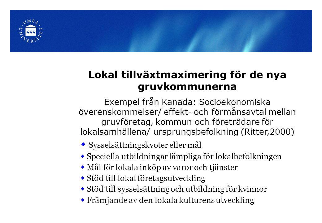 Lokal tillväxtmaximering för de nya gruvkommunerna Exempel från Kanada: Socioekonomiska överenskommelser/ effekt- och förmånsavtal mellan gruvföretag, kommun och företrädare för lokalsamhällena/ ursprungsbefolkning (Ritter,2000)  Sysselsättningskvoter eller mål  Speciella utbildningar lämpliga för lokalbefolkningen  Mål för lokala inköp av varor och tjänster  Stöd till lokal företagsutveckling  Stöd till sysselsättning och utbildning för kvinnor  Främjande av den lokala kulturens utveckling