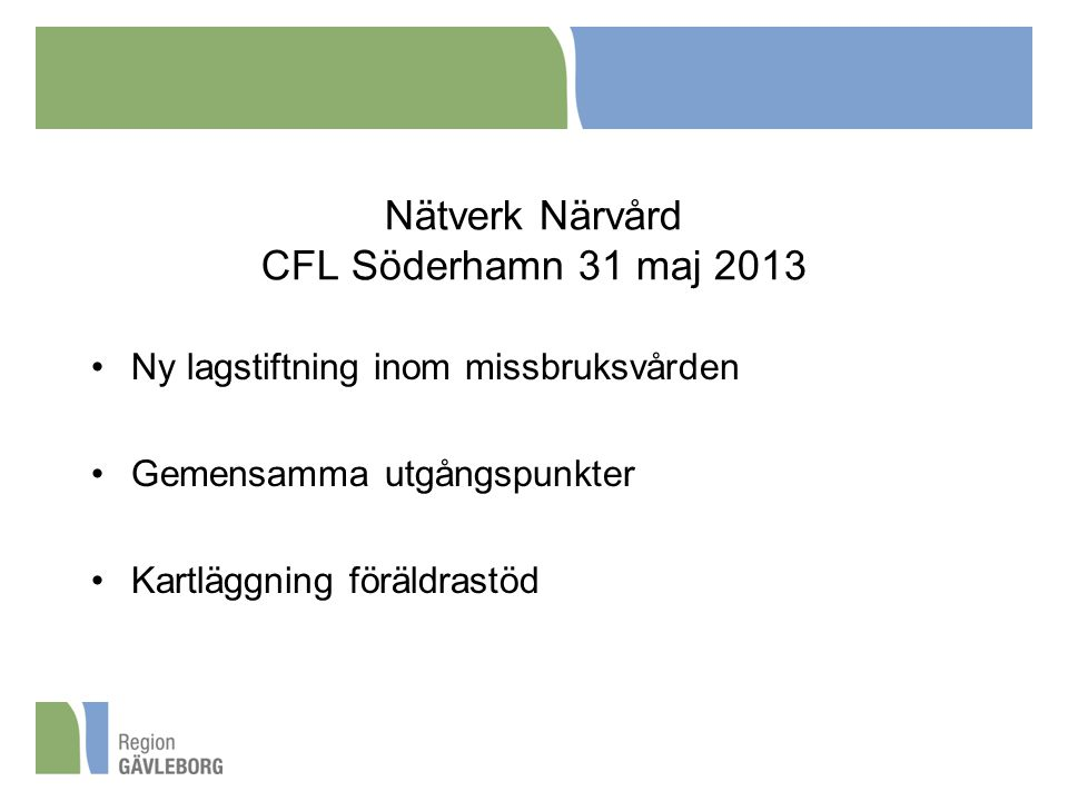 Nätverk Närvård CFL Söderhamn 31 maj 2013 Ny lagstiftning inom missbruksvården Gemensamma utgångspunkter Kartläggning föräldrastöd