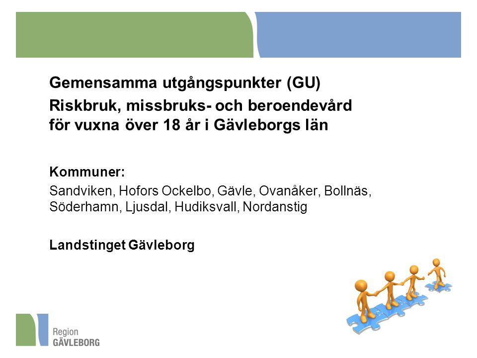 Gemensamma utgångspunkter (GU) Riskbruk, missbruks- och beroendevård för vuxna över 18 år i Gävleborgs län Kommuner: Sandviken, Hofors Ockelbo, Gävle, Ovanåker, Bollnäs, Söderhamn, Ljusdal, Hudiksvall, Nordanstig Landstinget Gävleborg