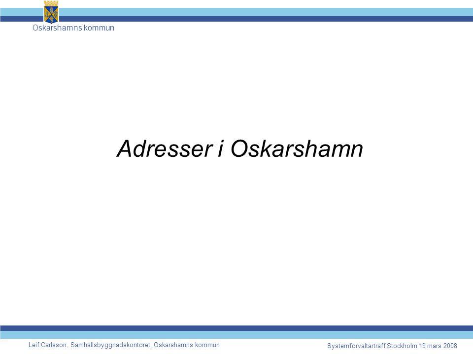 Oskarshamns kommun Leif Carlsson, Samhällsbyggnadskontoret, Oskarshamns kommun Systemförvaltarträff Stockholm 19 mars 2008 Adresser i Oskarshamn