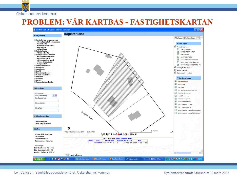 Oskarshamns kommun Leif Carlsson, Samhällsbyggnadskontoret, Oskarshamns kommun Systemförvaltarträff Stockholm 19 mars 2008 PROBLEM: VÅR KARTBAS - FASTIGHETSKARTAN