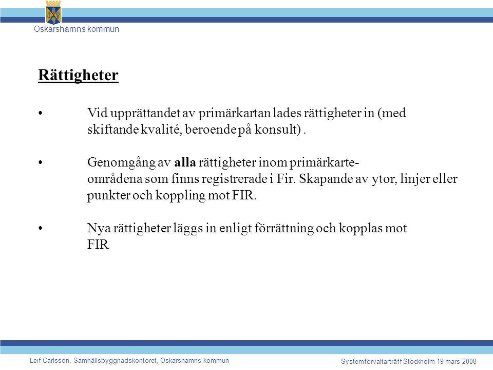 Oskarshamns kommun Leif Carlsson, Samhällsbyggnadskontoret, Oskarshamns kommun Systemförvaltarträff Stockholm 19 mars 2008 Rättigheter Vid upprättandet av primärkartan lades rättigheter in (med skiftande kvalité, beroende på konsult).