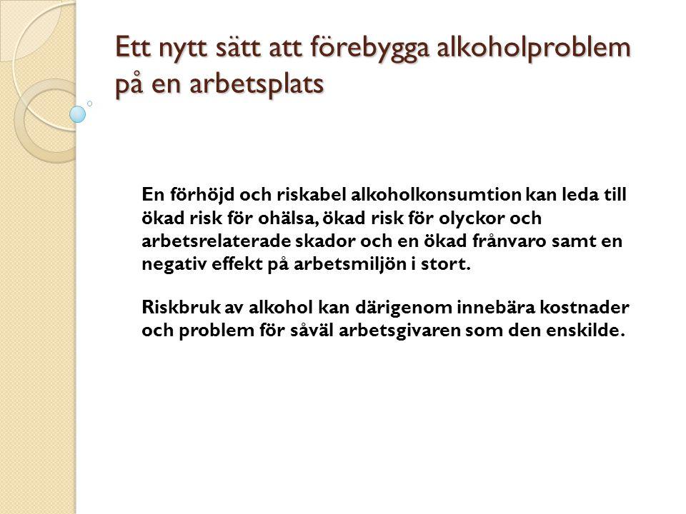 Ett nytt sätt att förebygga alkoholproblem på en arbetsplats En förhöjd och riskabel alkoholkonsumtion kan leda till ökad risk för ohälsa, ökad risk för olyckor och arbetsrelaterade skador och en ökad frånvaro samt en negativ effekt på arbetsmiljön i stort.