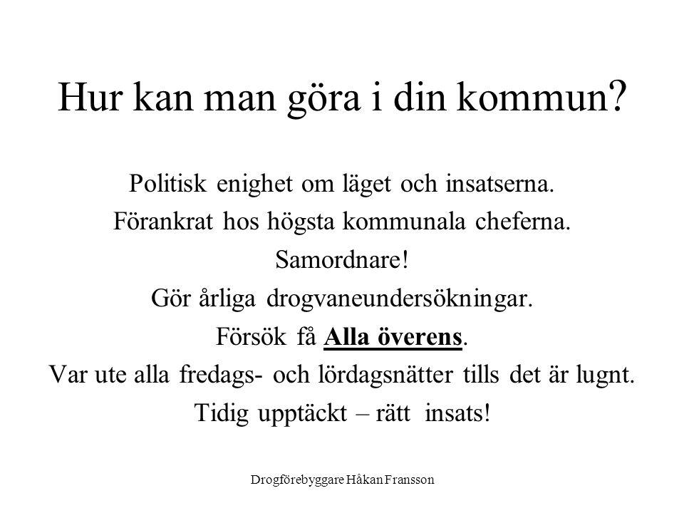 Drogförebyggare Håkan Fransson Hur kan man göra i din kommun ? Politisk enighet om läget och insatserna. Förankrat hos högsta kommunala cheferna. Samo