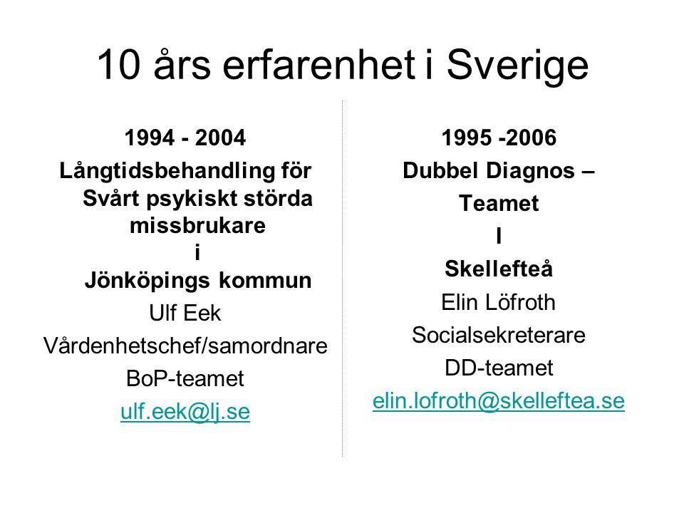 10 års erfarenhet i Sverige 1994 - 2004 Långtidsbehandling för Svårt psykiskt störda missbrukare i Jönköpings kommun Ulf Eek Vårdenhetschef/samordnare BoP-teamet ulf.eek@lj.se 1995 -2006 Dubbel Diagnos – Teamet I Skellefteå Elin Löfroth Socialsekreterare DD-teamet elin.lofroth@skelleftea.se