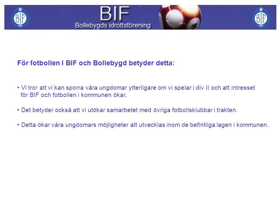 För fotbollen I BIF och Bollebygd betyder detta: Vi tror att vi kan sporra våra ungdomar ytterligare om vi spelar i div II och att intresset för BIF och fotbollen i kommunen ökar.