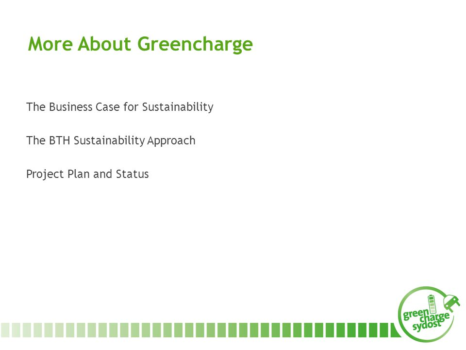 More About Greencharge The Business Case for Sustainability The BTH Sustainability Approach Project Plan and Status