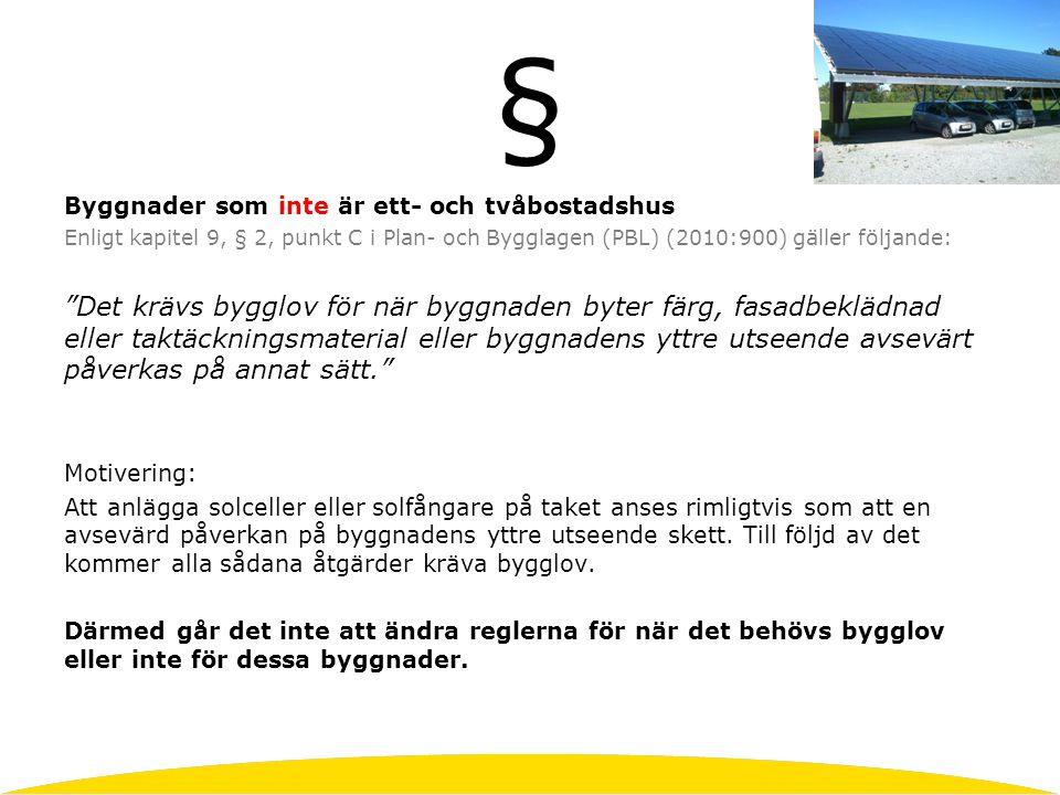 § Byggnader som inte är ett- och tvåbostadshus Enligt kapitel 9, § 2, punkt C i Plan- och Bygglagen (PBL) (2010:900) gäller följande: Det krävs bygglov för när byggnaden byter färg, fasadbeklädnad eller taktäckningsmaterial eller byggnadens yttre utseende avsevärt påverkas på annat sätt. Motivering: Att anlägga solceller eller solfångare på taket anses rimligtvis som att en avsevärd påverkan på byggnadens yttre utseende skett.
