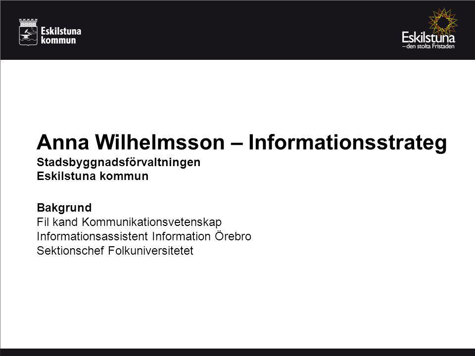 Anna Wilhelmsson – Informationsstrateg Stadsbyggnadsförvaltningen Eskilstuna kommun Bakgrund Fil kand Kommunikationsvetenskap Informationsassistent Information Örebro Sektionschef Folkuniversitetet