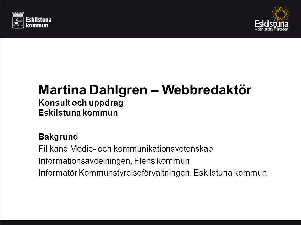 Martina Dahlgren – Webbredaktör Konsult och uppdrag Eskilstuna kommun Bakgrund Fil kand Medie- och kommunikationsvetenskap Informationsavdelningen, Flens kommun Informatör Kommunstyrelseförvaltningen, Eskilstuna kommun