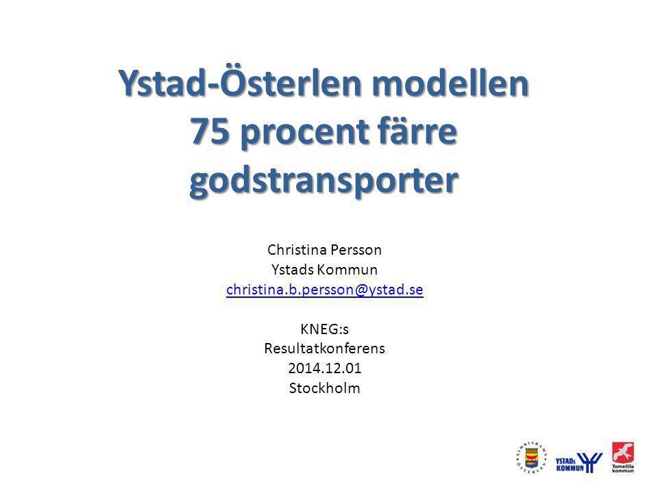 Ystad-Österlen modellen 75 procent färre godstransporter Christina Persson Ystads Kommun christina.b.persson@ystad.se KNEG:s Resultatkonferens 2014.12.01 Stockholm