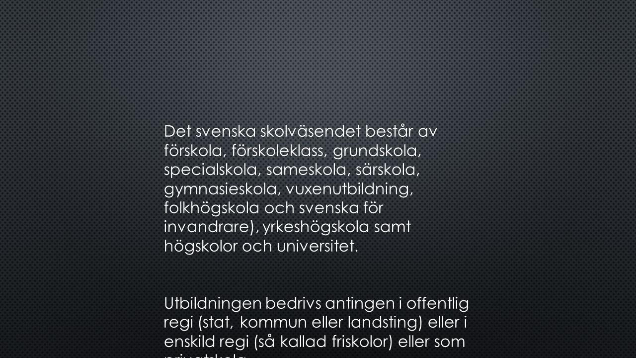 Det svenska skolväsendet består av förskola, förskoleklass, grundskola, specialskola, sameskola, särskola, gymnasieskola, vuxenutbildning, folkhögskola och svenska för invandrare), yrkeshögskola samt högskolor och universitet.
