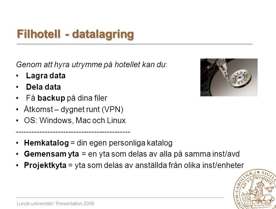 Lunds universitet / Presentation 2009 Filhotell - datalagring Genom att hyra utrymme på hotellet kan du: Lagra data Dela data Få backup på dina filer Åtkomst – dygnet runt (VPN) OS: Windows, Mac och Linux -------------------------------------------- Hemkatalog = din egen personliga katalog Gemensam yta = en yta som delas av alla på samma inst/avd Projektkyta = yta som delas av anställda från olika inst/enheter