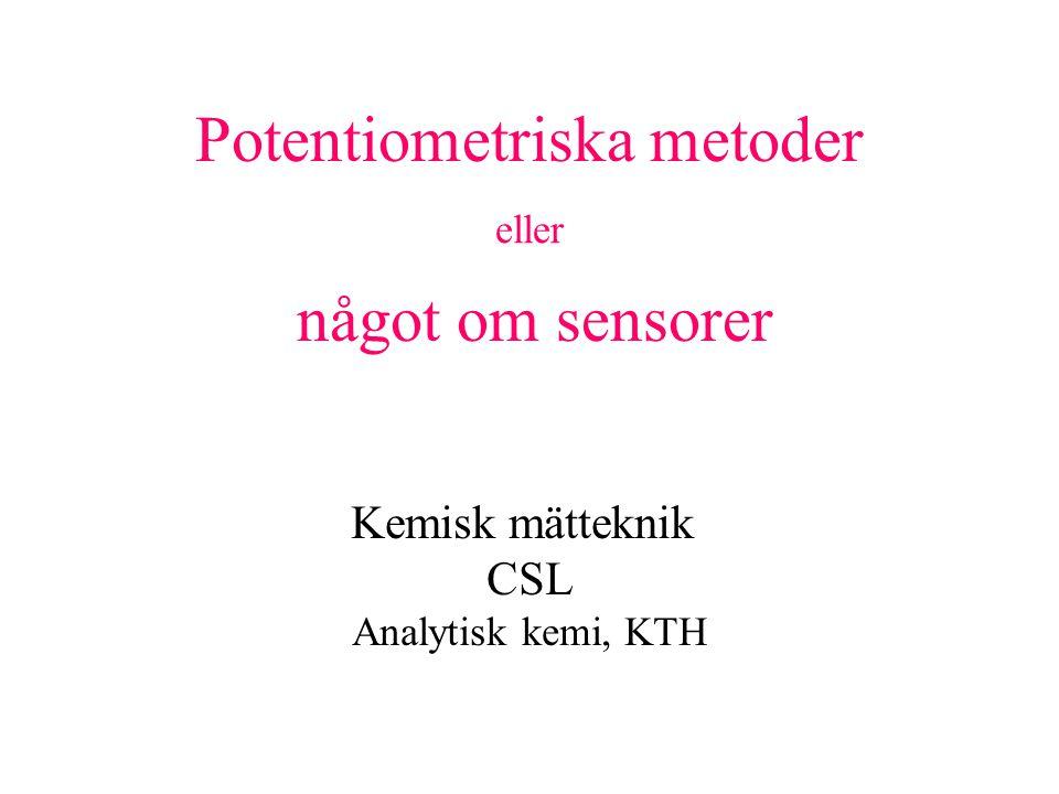 Potentiometriska metoder eller något om sensorer Kemisk mätteknik CSL Analytisk kemi, KTH