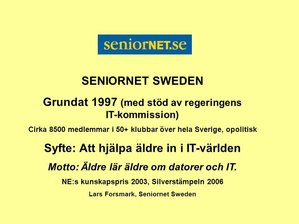 SENIORNET SWEDEN Grundat 1997 (med stöd av regeringens IT-kommission) Cirka 8500 medlemmar i 50+ klubbar över hela Sverige, opolitisk Syfte: Att hjälpa äldre in i IT-världen Motto: Äldre lär äldre om datorer och IT.