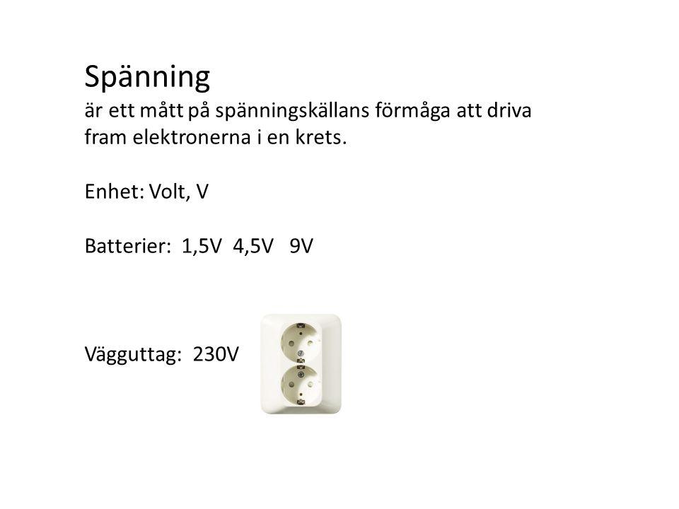 Spänning är ett mått på spänningskällans förmåga att driva fram elektronerna i en krets. Enhet: Volt, V Batterier: 1,5V 4,5V 9V Vägguttag: 230V
