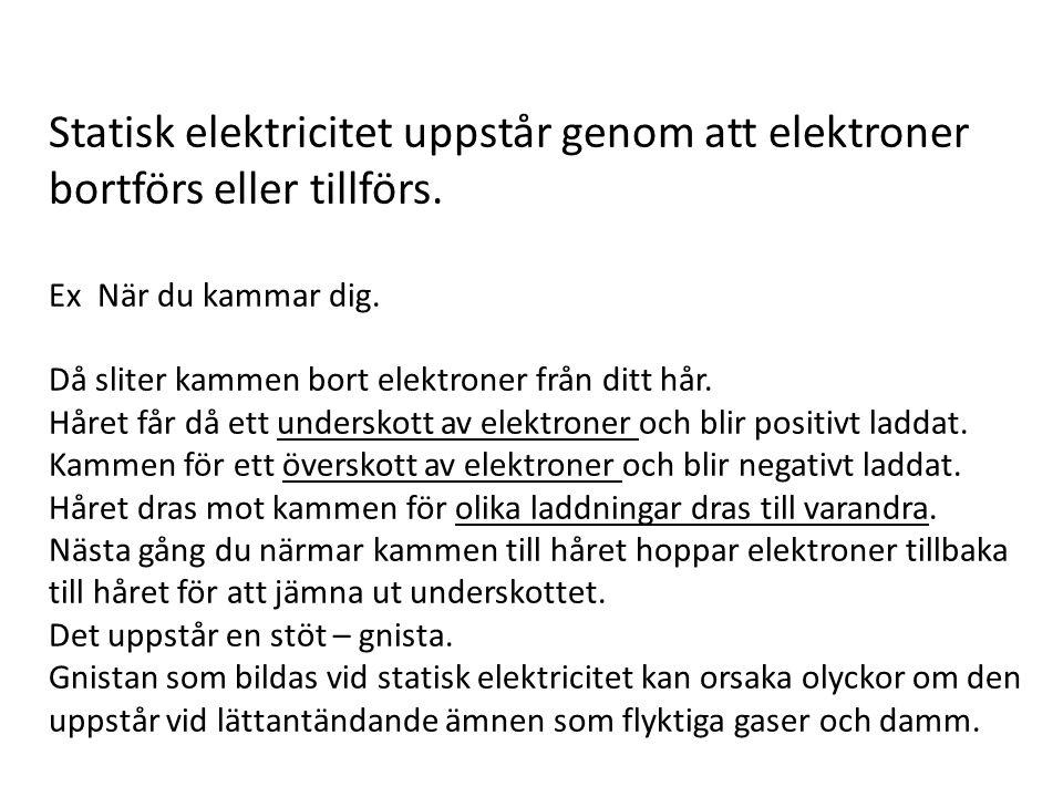 Statisk elektricitet uppstår genom att elektroner bortförs eller tillförs. Ex När du kammar dig. Då sliter kammen bort elektroner från ditt hår. Håret