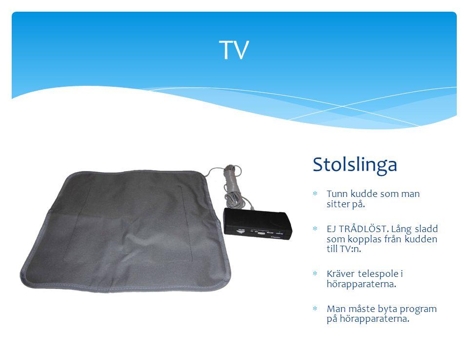 Stolslinga  Tunn kudde som man sitter på.  EJ TRÅDLÖST. Lång sladd som kopplas från kudden till TV:n.  Kräver telespole i hörapparaterna.  Man mås