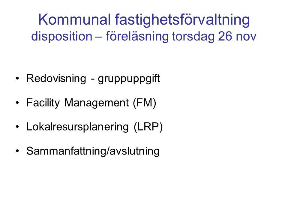 Kommunal fastighetsförvaltning disposition – föreläsning torsdag 26 nov Redovisning - gruppuppgift Facility Management (FM) Lokalresursplanering (LRP) Sammanfattning/avslutning