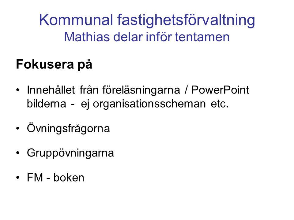 Kommunal fastighetsförvaltning Mathias delar inför tentamen Fokusera på Innehållet från föreläsningarna / PowerPoint bilderna - ej organisationsscheman etc.