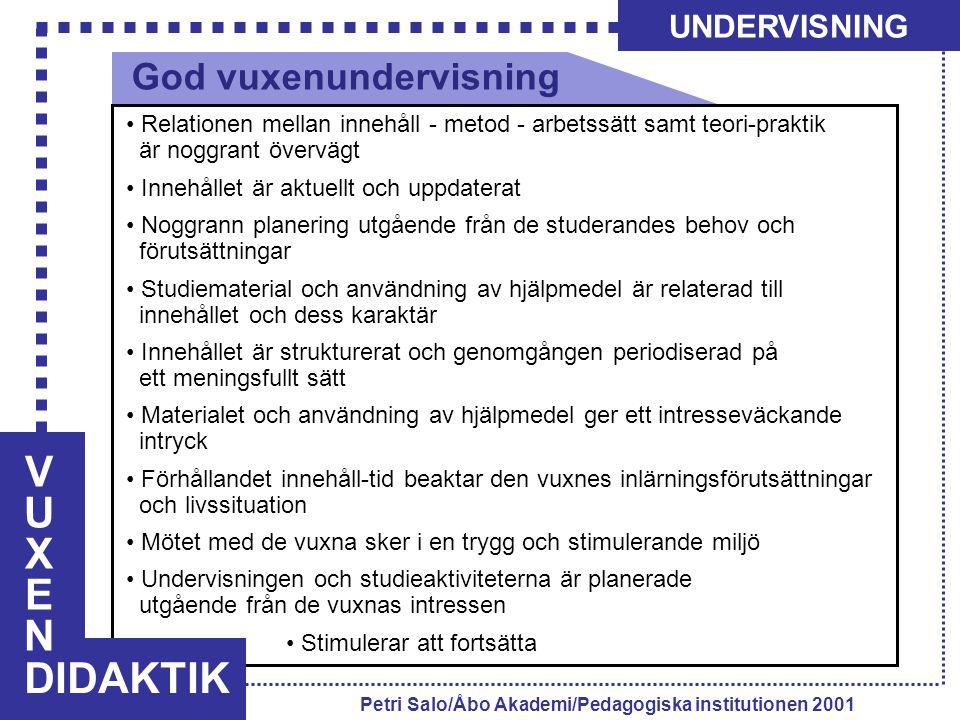 VUXENVUXEN DIDAKTIK UNDERVISNING Petri Salo/Åbo Akademi/Pedagogiska institutionen 2001 Relationen mellan innehåll - metod - arbetssätt samt teori-praktik är noggrant övervägt Innehållet är aktuellt och uppdaterat Noggrann planering utgående från de studerandes behov och förutsättningar Studiematerial och användning av hjälpmedel är relaterad till innehållet och dess karaktär Innehållet är strukturerat och genomgången periodiserad på ett meningsfullt sätt Materialet och användning av hjälpmedel ger ett intresseväckande intryck Förhållandet innehåll-tid beaktar den vuxnes inlärningsförutsättningar och livssituation Mötet med de vuxna sker i en trygg och stimulerande miljö Undervisningen och studieaktiviteterna är planerade utgående från de vuxnas intressen Stimulerar att fortsätta God vuxenundervisning