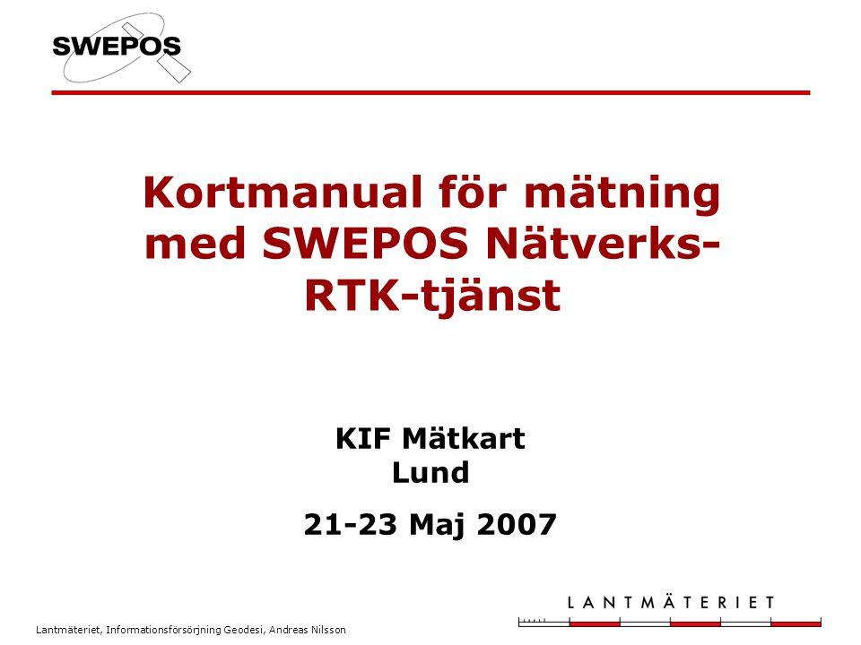 Lantmäteriet, Informationsförsörjning Geodesi, Andreas Nilsson Kortmanual för mätning med SWEPOS Nätverks- RTK-tjänst KIF Mätkart Lund 21-23 Maj 2007