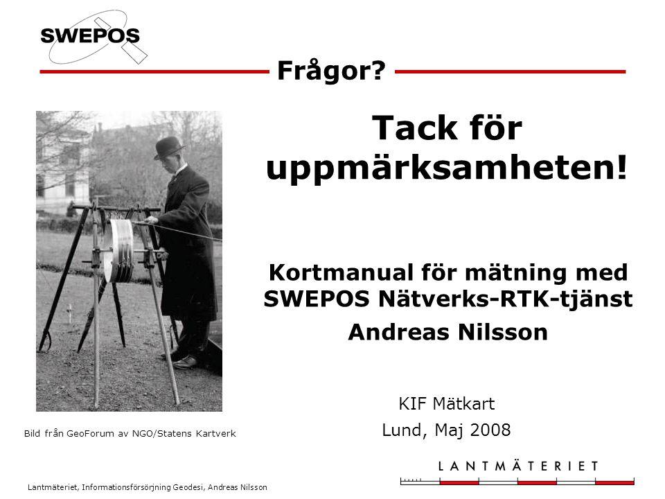 Lantmäteriet, Informationsförsörjning Geodesi, Andreas Nilsson Frågor? Kortmanual för mätning med SWEPOS Nätverks-RTK-tjänst Andreas Nilsson Bild från