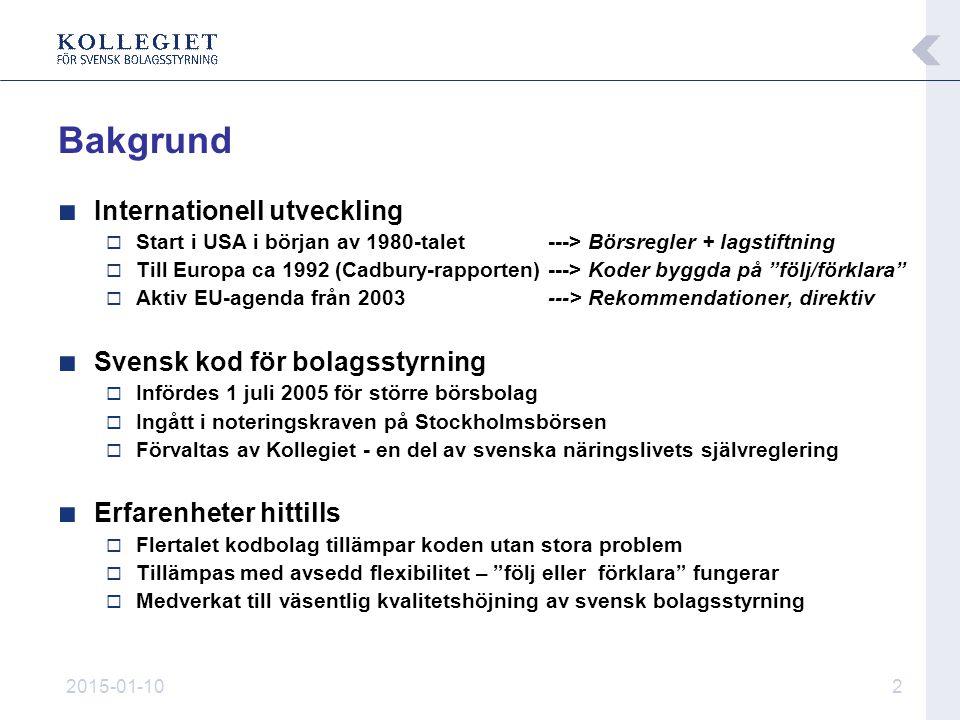 2015-01-102 ■ Internationell utveckling  Start i USA i början av 1980-talet ---> Börsregler + lagstiftning  Till Europa ca 1992 (Cadbury-rapporten)---> Koder byggda på följ/förklara  Aktiv EU-agenda från 2003---> Rekommendationer, direktiv ■ Svensk kod för bolagsstyrning  Infördes 1 juli 2005 för större börsbolag  Ingått i noteringskraven på Stockholmsbörsen  Förvaltas av Kollegiet - en del av svenska näringslivets självreglering ■ Erfarenheter hittills  Flertalet kodbolag tillämpar koden utan stora problem  Tillämpas med avsedd flexibilitet – följ eller förklara fungerar  Medverkat till väsentlig kvalitetshöjning av svensk bolagsstyrning Bakgrund
