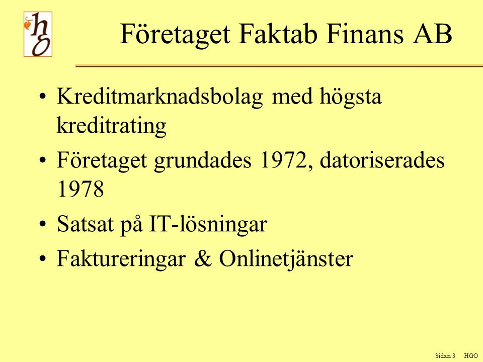 Sidan 3 HGO Företaget Faktab Finans AB Kreditmarknadsbolag med högsta kreditrating Företaget grundades 1972, datoriserades 1978 Satsat på IT-lösningar Faktureringar & Onlinetjänster