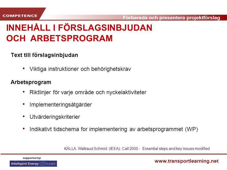 Förbereda och presentera projektförslag www.transportlearning.net Text till förslagsinbjudan Viktiga instruktioner och behörighetskrav Arbetsprogram Riktlinjer för varje område och nyckelaktiviteter Implementeringsåtgärder Utvärderingskriterier Indikativt tidschema for implementering av arbetsprogrammet (WP) INNEHÅLL I FÖRSLAGSINBJUDAN OCH ARBETSPROGRAM KÄLLA.